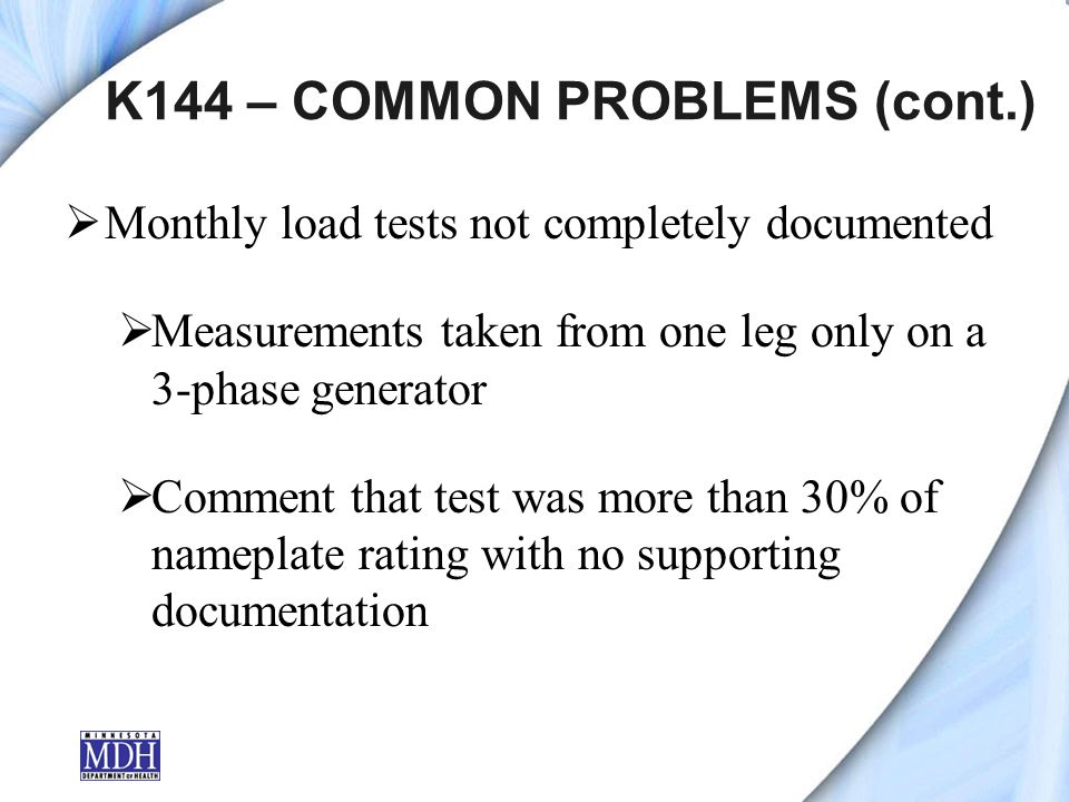 K144 – COMMON PROBLEMS (cont.) Monthly load tests not completely documented Measurements taken from one leg only on a 3-phase generator Comment that test was more than 30% of nameplate rating with no supporting documentation