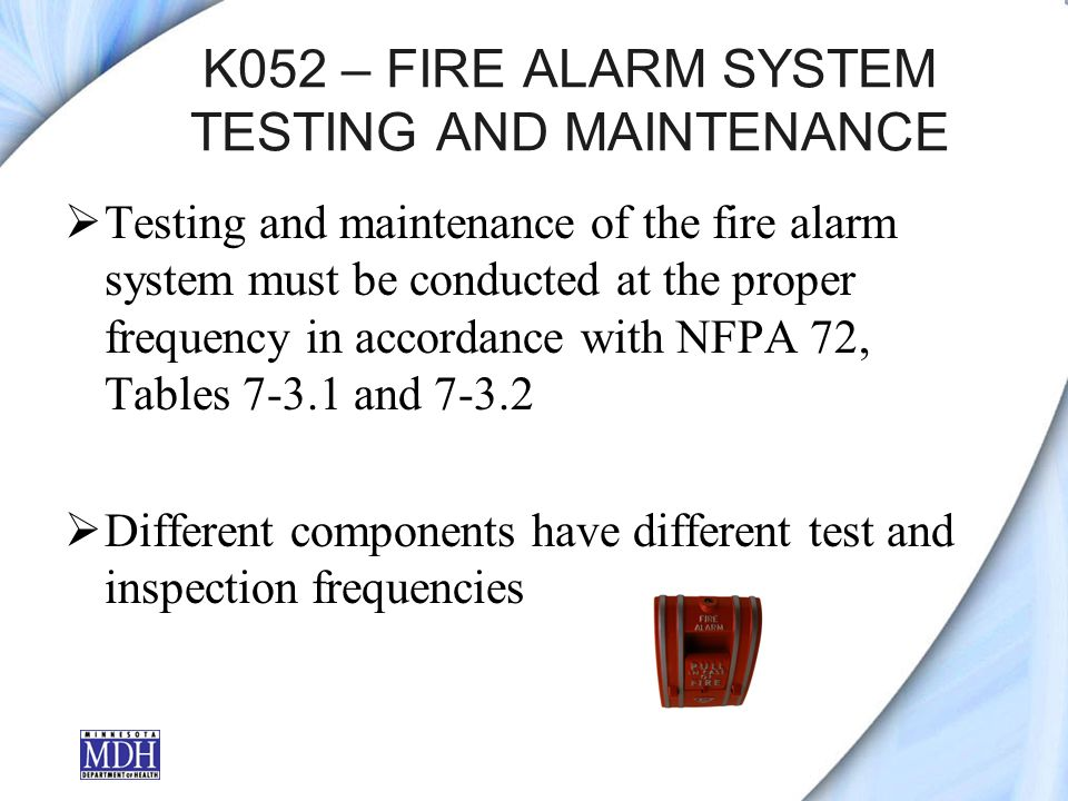 K052 – FIRE ALARM SYSTEM TESTING AND MAINTENANCE Testing and maintenance of the fire alarm system must be conducted at the proper frequency in accordance with NFPA 72, Tables and Different components have different test and inspection frequencies