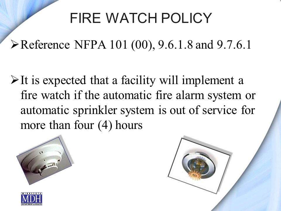 FIRE WATCH POLICY Reference NFPA 101 (00), 9.6.1.8 and 9.7.6.1 It is expected that a facility will implement a fire watch if the automatic fire alarm system or automatic sprinkler system is out of service for more than four (4) hours