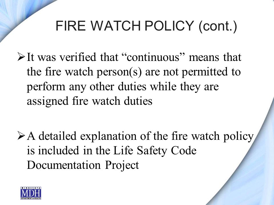 FIRE WATCH POLICY (cont.) It was verified that continuous means that the fire watch person(s) are not permitted to perform any other duties while they are assigned fire watch duties A detailed explanation of the fire watch policy is included in the Life Safety Code Documentation Project