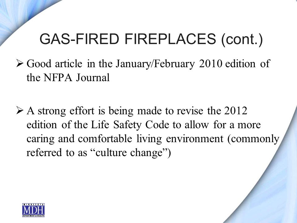 GAS-FIRED FIREPLACES (cont.) Good article in the January/February 2010 edition of the NFPA Journal A strong effort is being made to revise the 2012 edition of the Life Safety Code to allow for a more caring and comfortable living environment (commonly referred to as culture change)