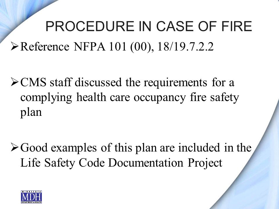 PROCEDURE IN CASE OF FIRE Reference NFPA 101 (00), 18/19.7.2.2 CMS staff discussed the requirements for a complying health care occupancy fire safety plan Good examples of this plan are included in the Life Safety Code Documentation Project