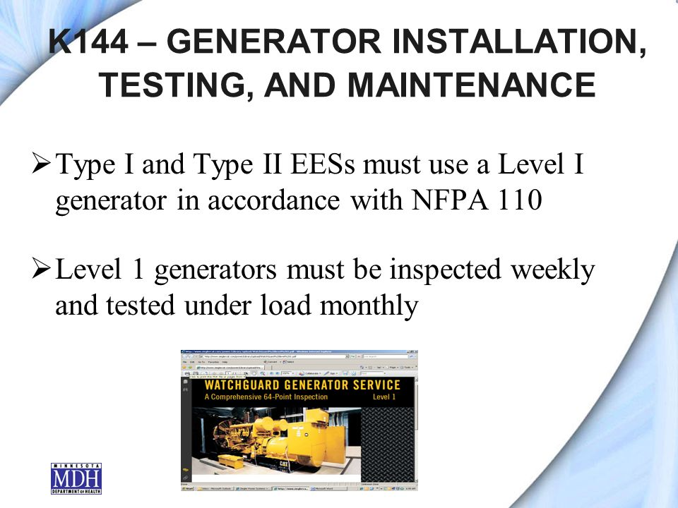 K144 – GENERATOR INSTALLATION, TESTING, AND MAINTENANCE Type I and Type II EESs must use a Level I generator in accordance with NFPA 110 Level 1 generators must be inspected weekly and tested under load monthly