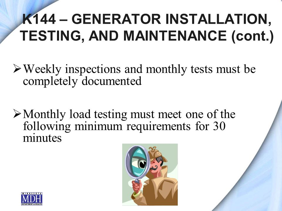 K144 – GENERATOR INSTALLATION, TESTING, AND MAINTENANCE (cont.) Weekly inspections and monthly tests must be completely documented Monthly load testing must meet one of the following minimum requirements for 30 minutes