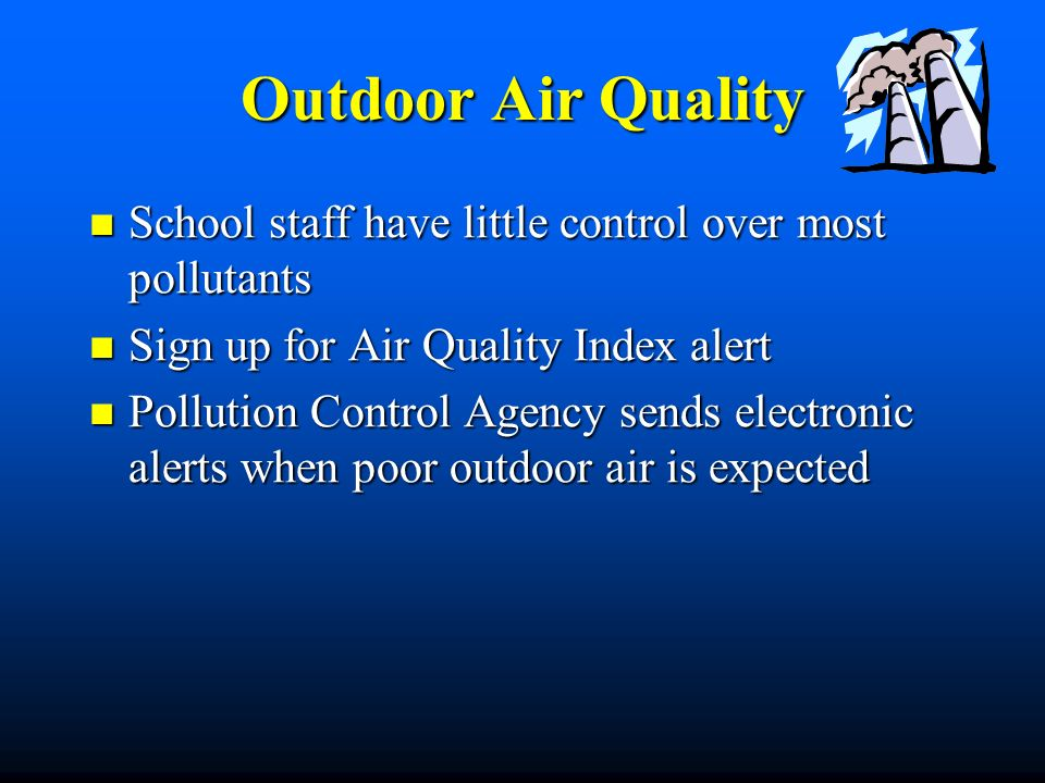 Outdoor Air Quality School staff have little control over most pollutants School staff have little control over most pollutants Sign up for Air Quality Index alert Sign up for Air Quality Index alert Pollution Control Agency sends electronic alerts when poor outdoor air is expected Pollution Control Agency sends electronic alerts when poor outdoor air is expected