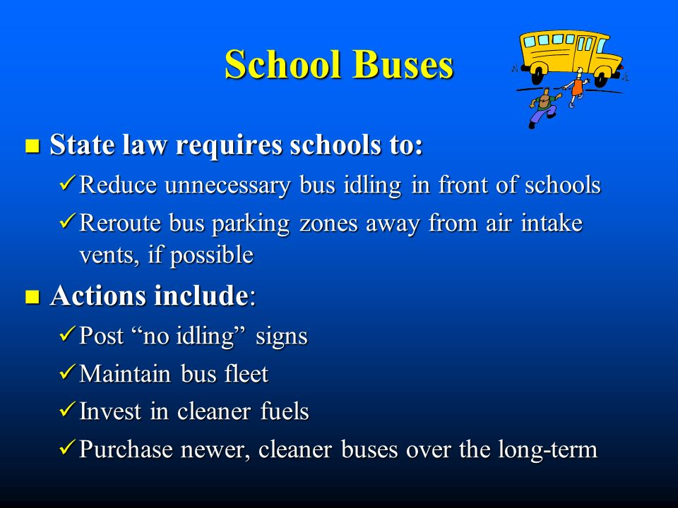 School Buses State law requires schools to: State law requires schools to: Reduce unnecessary bus idling in front of schools Reduce unnecessary bus idling in front of schools Reroute bus parking zones away from air intake vents, if possible Reroute bus parking zones away from air intake vents, if possible Actions include: Actions include: Post no idling signs Post no idling signs Maintain bus fleet Maintain bus fleet Invest in cleaner fuels Invest in cleaner fuels Purchase newer, cleaner buses over the long-term Purchase newer, cleaner buses over the long-term