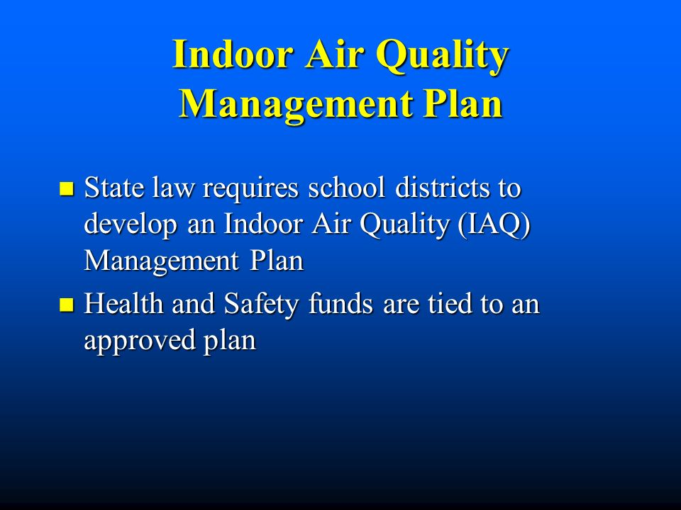 Indoor Air Quality Management Plan State law requires school districts to develop an Indoor Air Quality (IAQ) Management Plan State law requires school districts to develop an Indoor Air Quality (IAQ) Management Plan Health and Safety funds are tied to an approved plan Health and Safety funds are tied to an approved plan