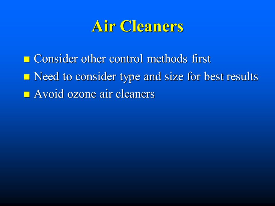 Air Cleaners Consider other control methods first Consider other control methods first Need to consider type and size for best results Need to consider type and size for best results Avoid ozone air cleaners Avoid ozone air cleaners