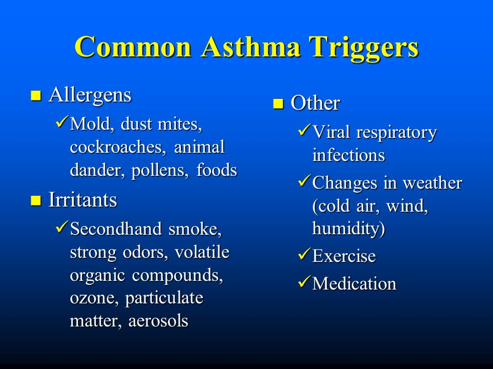 Common Asthma Triggers Allergens Allergens Mold, dust mites, cockroaches, animal dander, pollens, foods Mold, dust mites, cockroaches, animal dander, pollens, foods Irritants Irritants Secondhand smoke, strong odors, volatile organic compounds, ozone, particulate matter, aerosols Secondhand smoke, strong odors, volatile organic compounds, ozone, particulate matter, aerosols Other Viral respiratory infections Changes in weather (cold air, wind, humidity) Exercise Medication