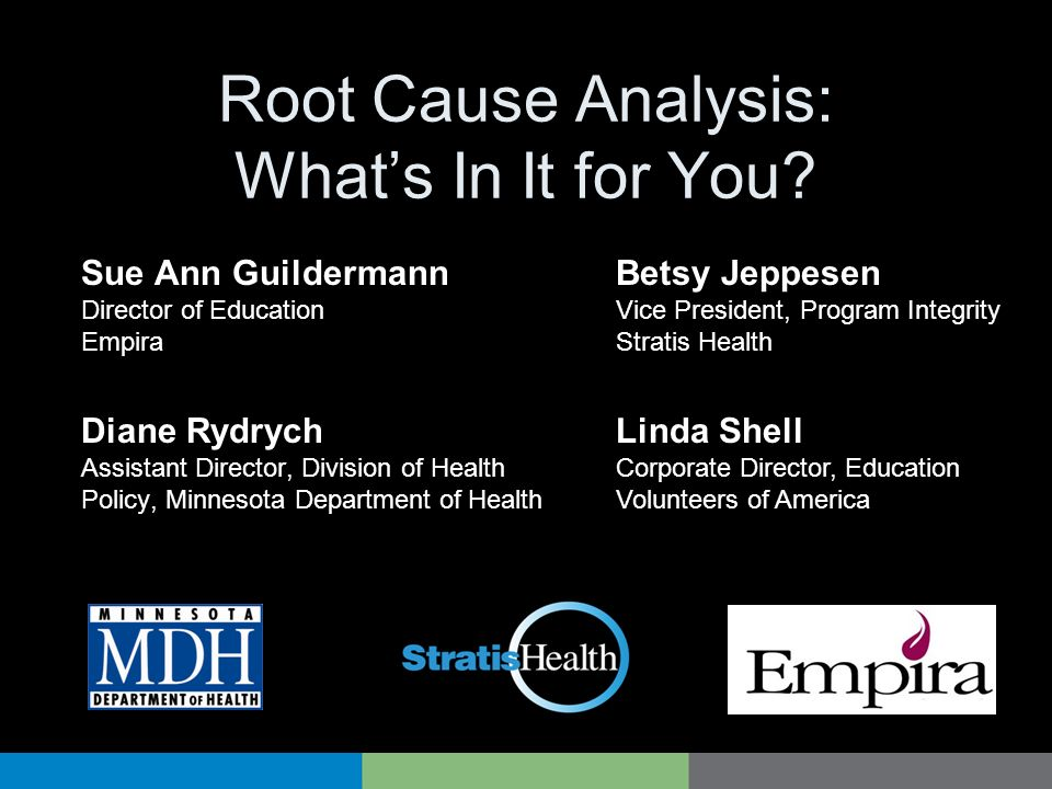 Root Cause Analysis: Whats In It for You? Diane Rydrych Assistant Director, Division of Health Policy, Minnesota Department of Health Betsy Jeppesen V
