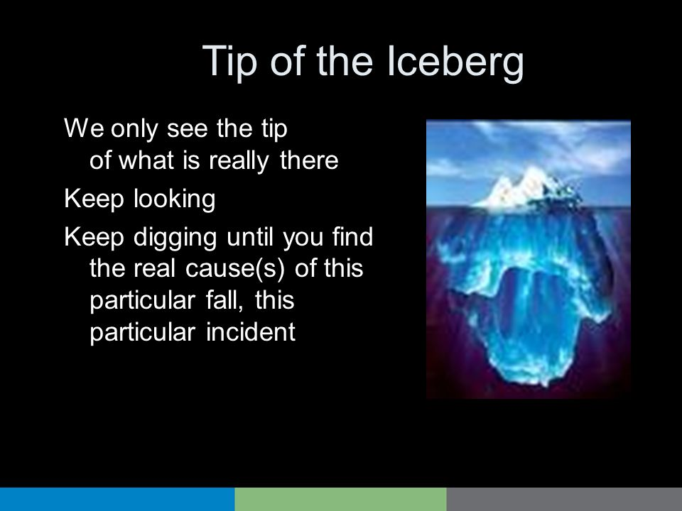 Tip of the Iceberg We only see the tip of what is really there Keep looking Keep digging until you find the real cause(s) of this particular fall, thi