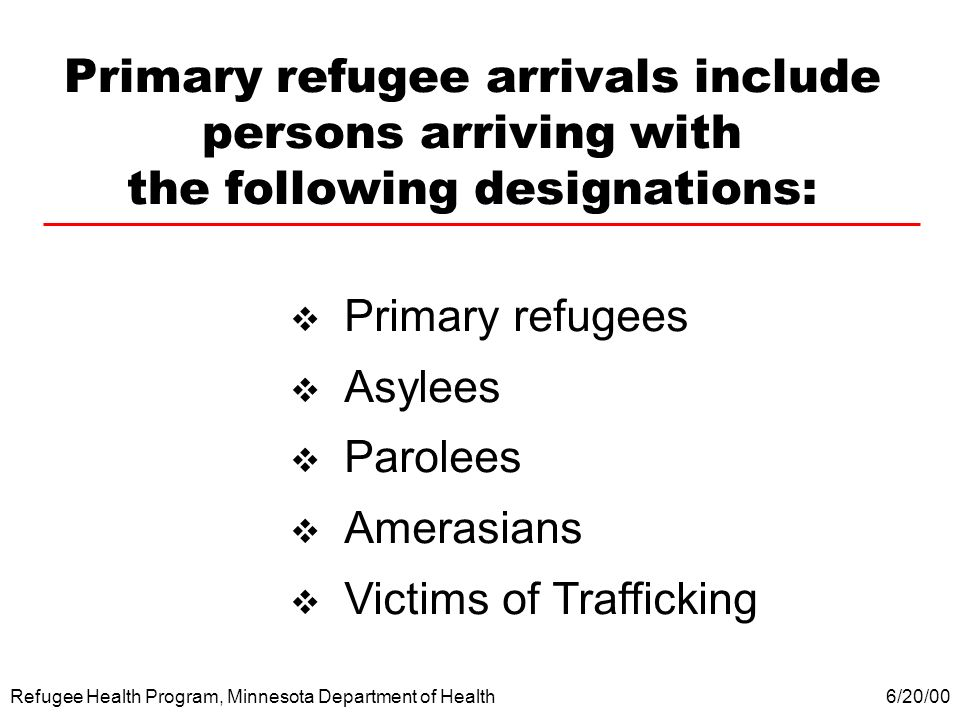 Refugee Health Program, Minnesota Department of Health Primary refugee arrivals include persons arriving with the following designations: Primary refu