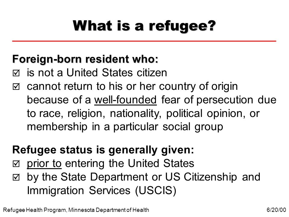 Refugee Health Program, Minnesota Department of Health What is a refugee? Foreign-born resident who: is not a United States citizen cannot return to h