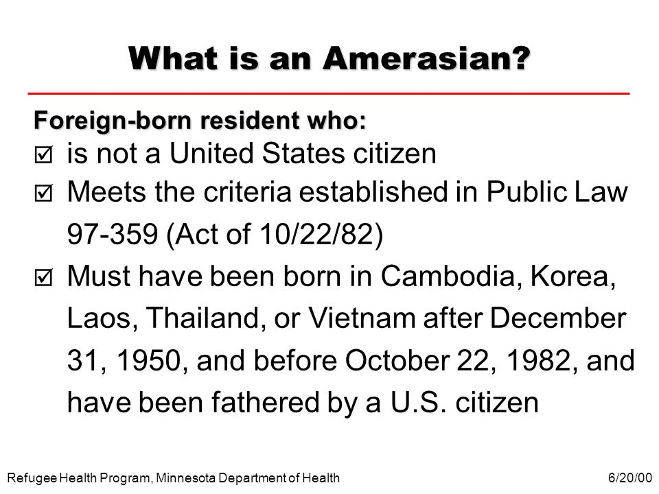 Refugee Health Program, Minnesota Department of Health What is an Amerasian? Foreign-born resident who: is not a United States citizen Meets the crite