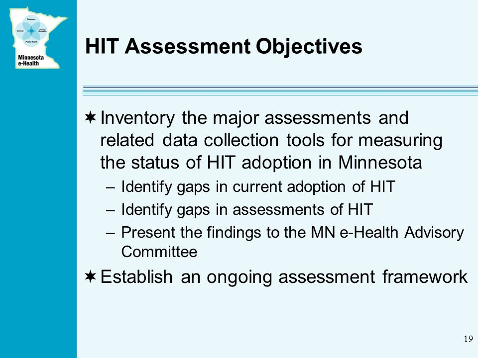 19 HIT Assessment Objectives Inventory the major assessments and related data collection tools for measuring the status of HIT adoption in Minnesota –Identify gaps in current adoption of HIT –Identify gaps in assessments of HIT –Present the findings to the MN e-Health Advisory Committee Establish an ongoing assessment framework
