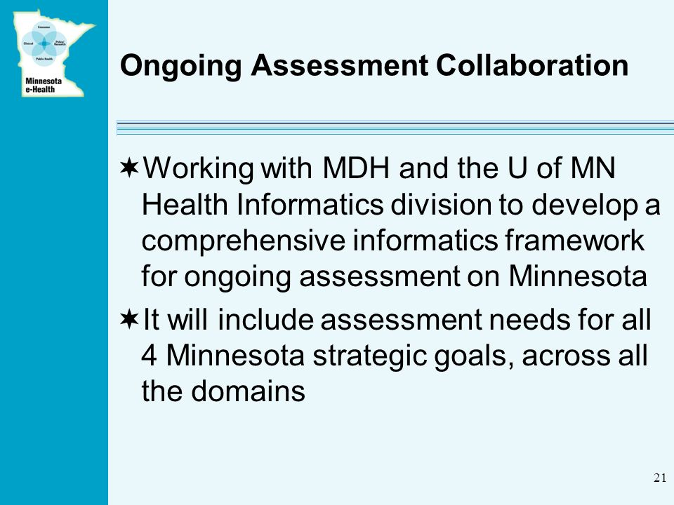 21 Ongoing Assessment Collaboration Working with MDH and the U of MN Health Informatics division to develop a comprehensive informatics framework for ongoing assessment on Minnesota It will include assessment needs for all 4 Minnesota strategic goals, across all the domains