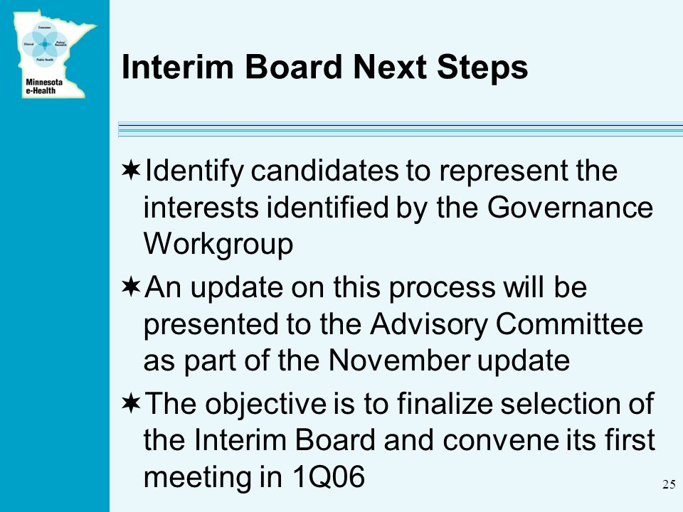 25 Interim Board Next Steps Identify candidates to represent the interests identified by the Governance Workgroup An update on this process will be presented to the Advisory Committee as part of the November update The objective is to finalize selection of the Interim Board and convene its first meeting in 1Q06