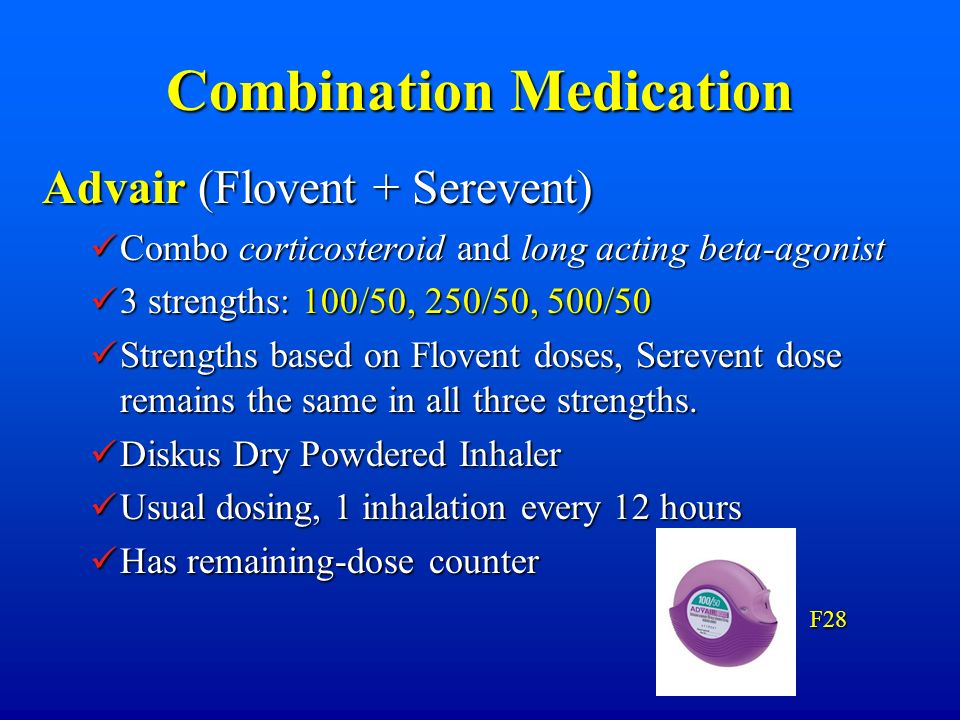 Combination Medication Advair (Flovent + Serevent) Combo corticosteroid and long acting beta-agonist Combo corticosteroid and long acting beta-agonist