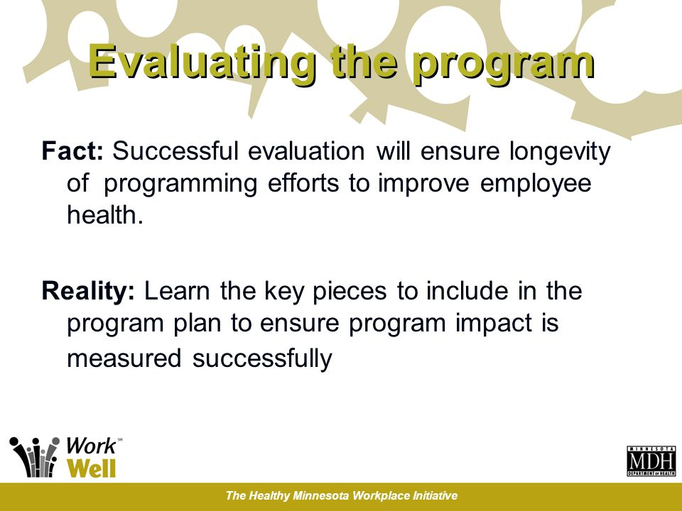The Healthy Minnesota Workplace Initiative Evaluating the program Fact: Successful evaluation will ensure longevity of programming efforts to improve employee health.