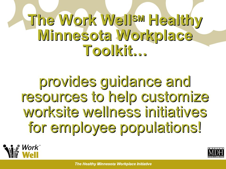 The Healthy Minnesota Workplace Initiative The Work Well SM Healthy Minnesota Workplace Toolkit… provides guidance and resources to help customize worksite wellness initiatives for employee populations!