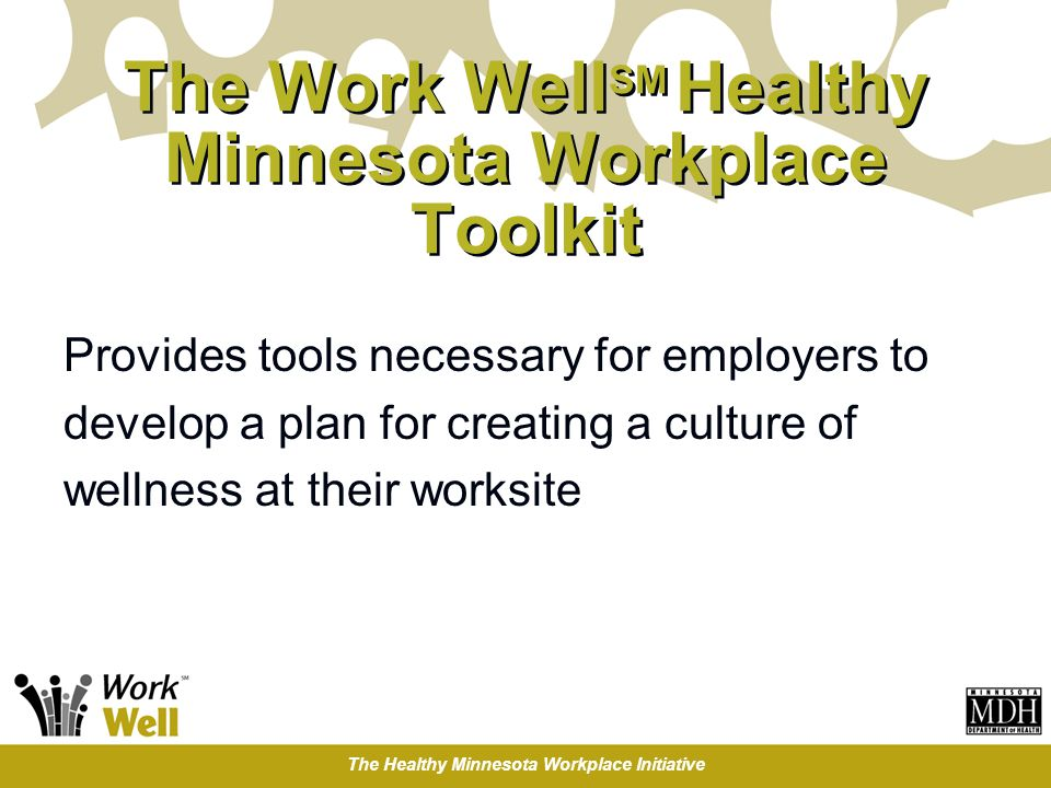 The Healthy Minnesota Workplace Initiative The Work Well SM Healthy Minnesota Workplace Toolkit Provides tools necessary for employers to develop a pl