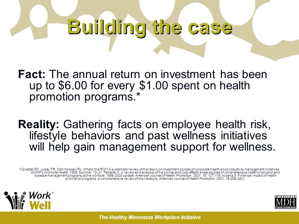 The Healthy Minnesota Workplace Initiative Building the case Fact: The annual return on investment has been up to $6.00 for every $1.00 spent on healt