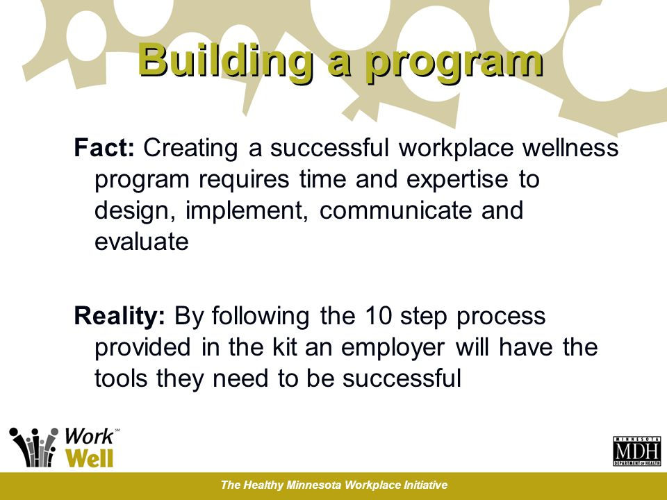 The Healthy Minnesota Workplace Initiative Building a program Fact: Creating a successful workplace wellness program requires time and expertise to design, implement, communicate and evaluate Reality: By following the 10 step process provided in the kit an employer will have the tools they need to be successful
