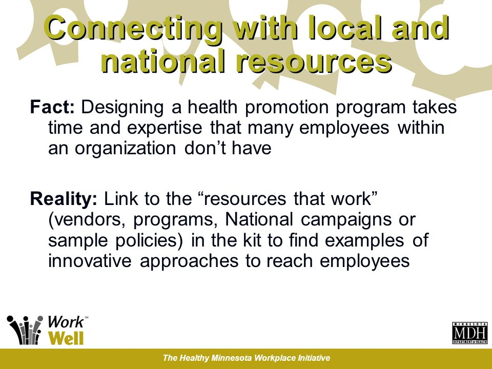 The Healthy Minnesota Workplace Initiative Connecting with local and national resources Fact: Designing a health promotion program takes time and expe