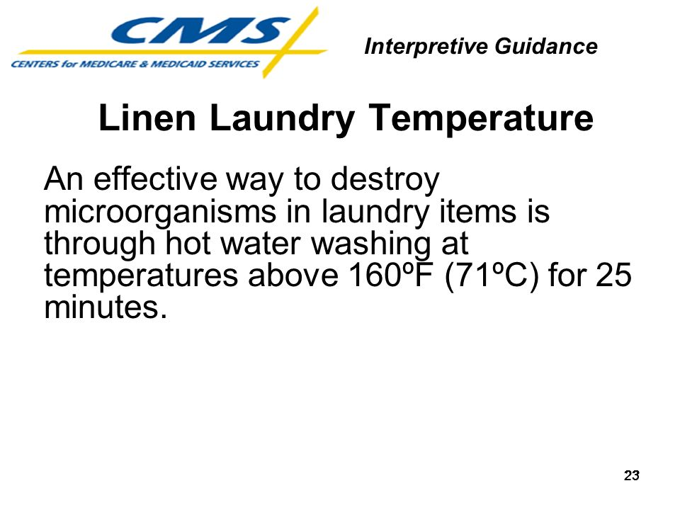 23 An effective way to destroy microorganisms in laundry items is through hot water washing at temperatures above 160ºF (71ºC) for 25 minutes. Linen L