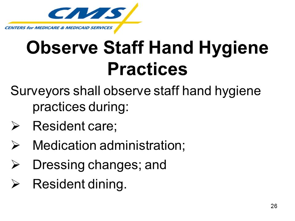 Observe Staff Hand Hygiene Practices Surveyors shall observe staff hand hygiene practices during: Resident care; Medication administration; Dressing c