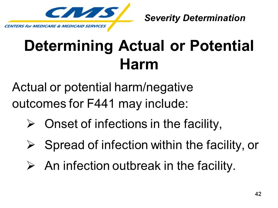 42 Determining Actual or Potential Harm Actual or potential harm/negative outcomes for F441 may include: Onset of infections in the facility, Spread o