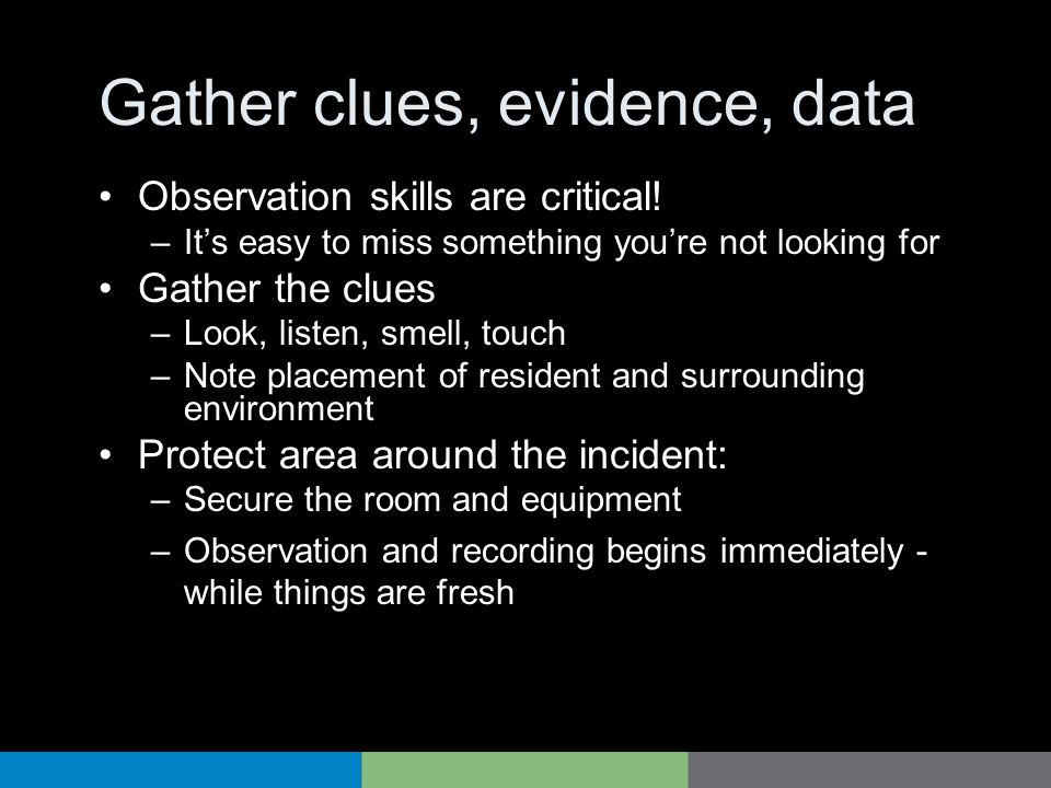 Gather clues, evidence, data Observation skills are critical! –Its easy to miss something youre not looking for Gather the clues –Look, listen, smell,