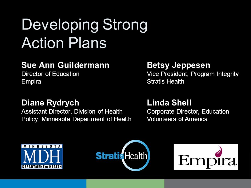 Developing Strong Action Plans Diane Rydrych Assistant Director, Division of Health Policy, Minnesota Department of Health Betsy Jeppesen Vice President, Program Integrity Stratis Health Sue Ann Guildermann Director of Education Empira Linda Shell Corporate Director, Education Volunteers of America