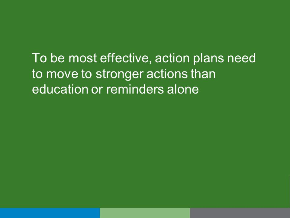 To be most effective, action plans need to move to stronger actions than education or reminders alone