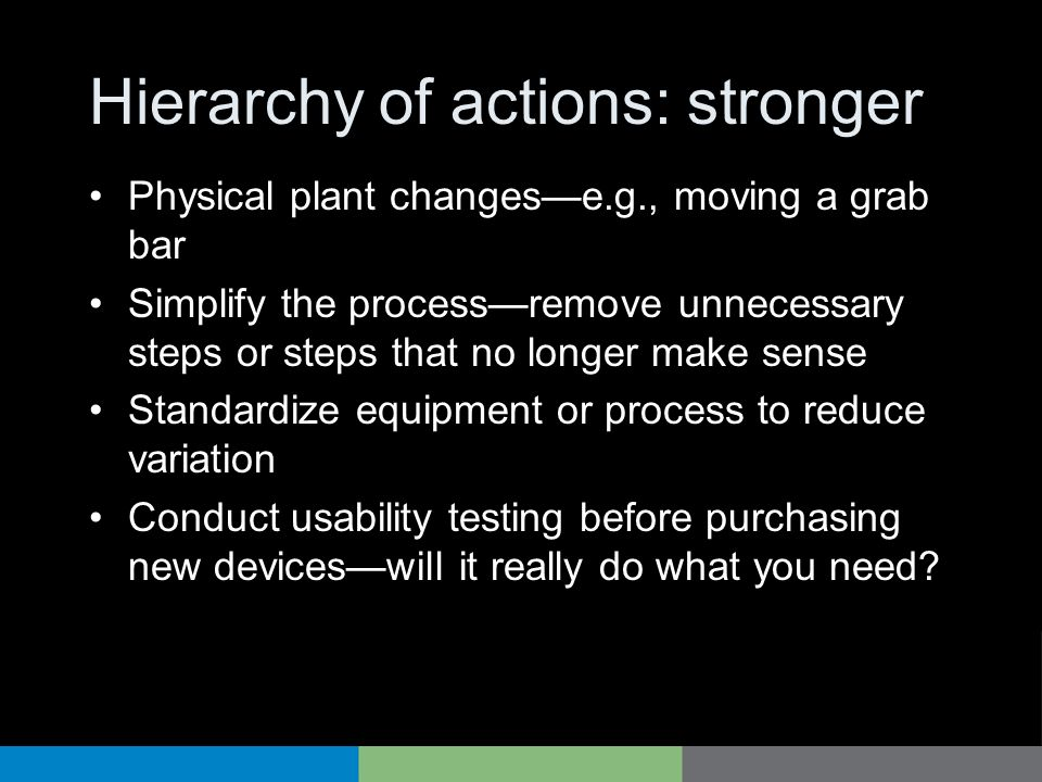 Hierarchy of actions: stronger Physical plant changese.g., moving a grab bar Simplify the processremove unnecessary steps or steps that no longer make sense Standardize equipment or process to reduce variation Conduct usability testing before purchasing new deviceswill it really do what you need