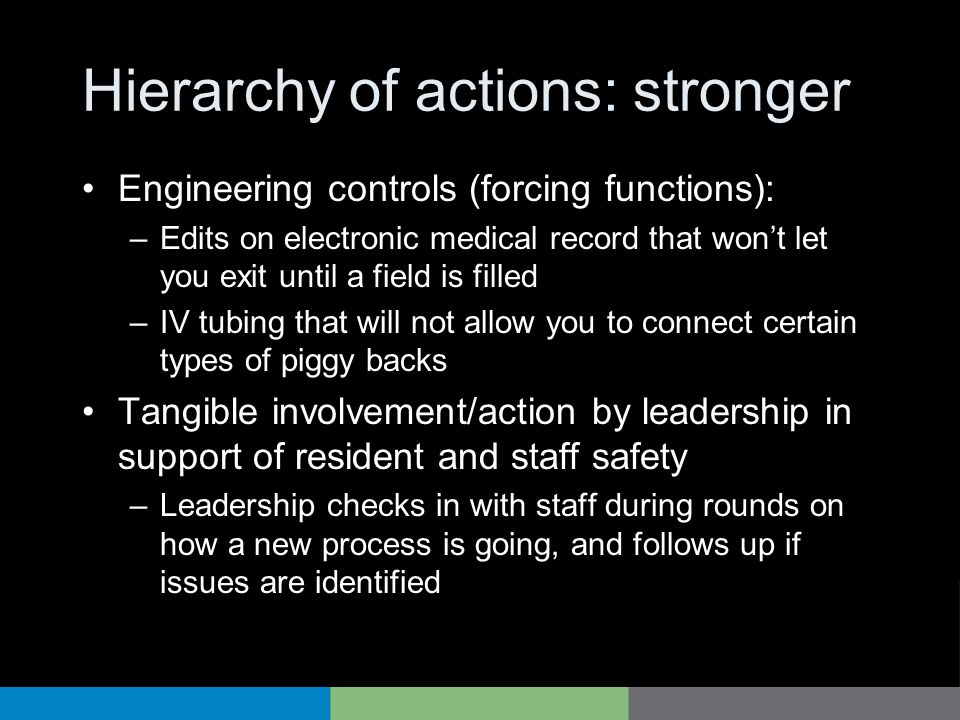Hierarchy of actions: stronger Engineering controls (forcing functions): –Edits on electronic medical record that wont let you exit until a field is filled –IV tubing that will not allow you to connect certain types of piggy backs Tangible involvement/action by leadership in support of resident and staff safety –Leadership checks in with staff during rounds on how a new process is going, and follows up if issues are identified
