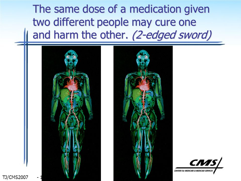 TJ/CMS2007 - 107 The same dose of a medication given two different people may cure one and harm the other. (2-edged sword)