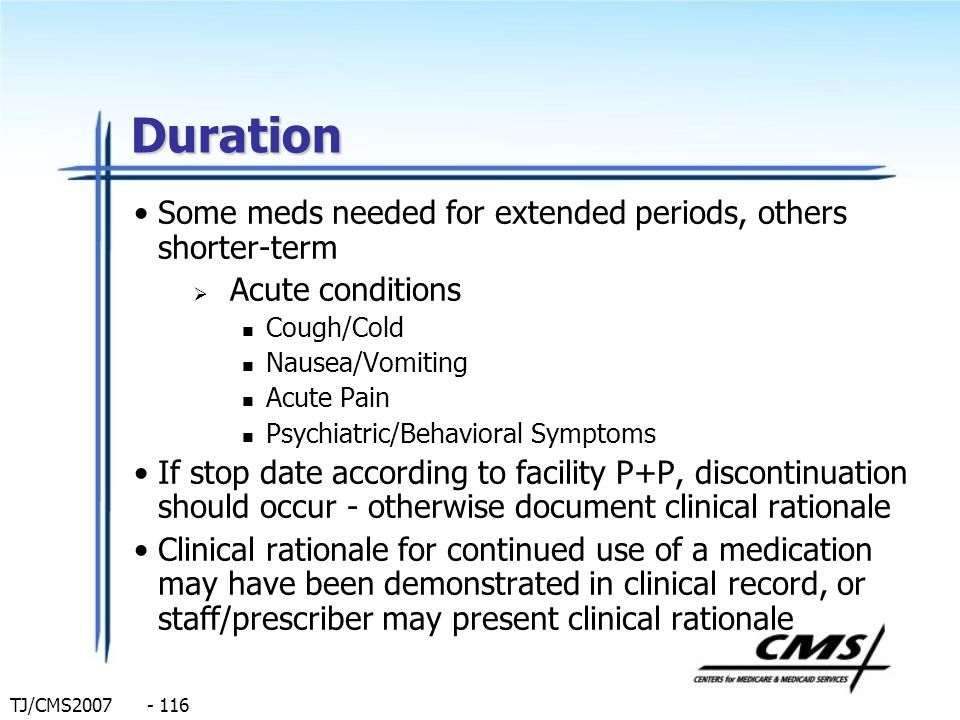TJ/CMS2007 - 116 Duration Some meds needed for extended periods, others shorter-term Acute conditions Cough/Cold Nausea/Vomiting Acute Pain Psychiatri