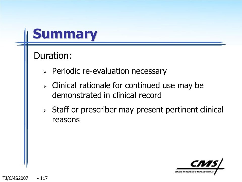 TJ/CMS2007 - 117 Summary Duration: Periodic re-evaluation necessary Clinical rationale for continued use may be demonstrated in clinical record Staff