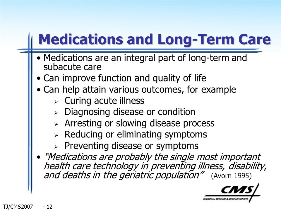 TJ/CMS2007 - 12 Medications and Long-Term Care Medications are an integral part of long-term and subacute care Can improve function and quality of lif