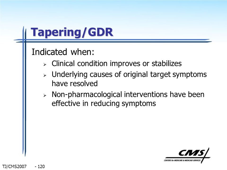TJ/CMS2007 - 120 Tapering/GDR Indicated when: Clinical condition improves or stabilizes Underlying causes of original target symptoms have resolved No
