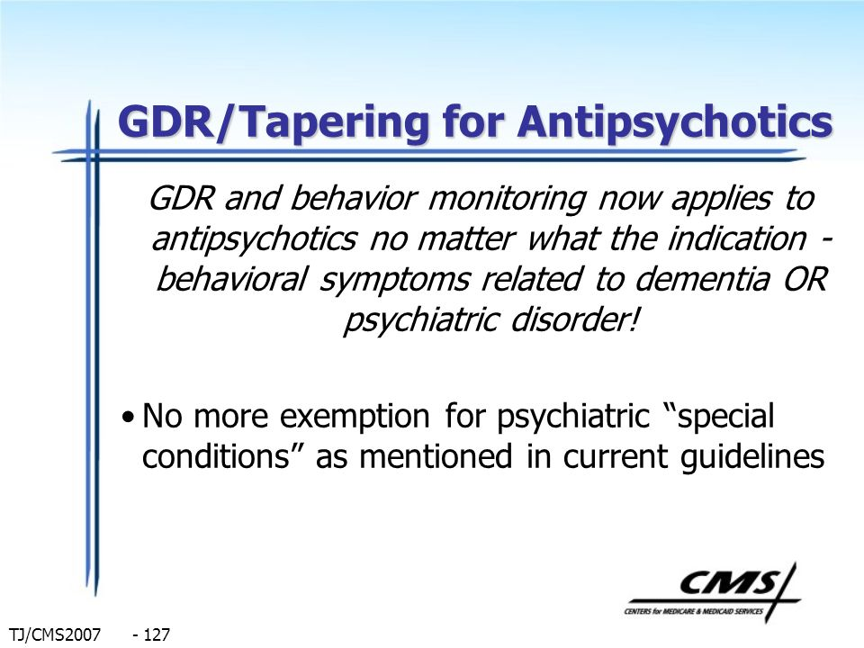TJ/CMS2007 - 127 GDR/Tapering for Antipsychotics GDR and behavior monitoring now applies to antipsychotics no matter what the indication - behavioral