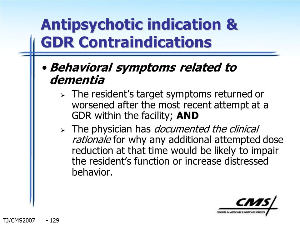 TJ/CMS2007 - 129 Antipsychotic indication & GDR Contraindications Behavioral symptoms related to dementia The residents target symptoms returned or wo