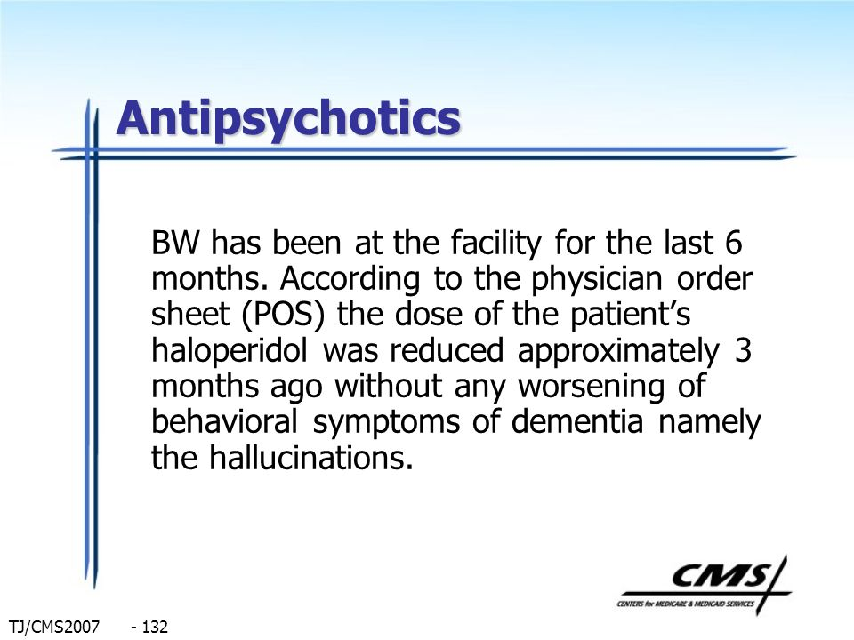 TJ/CMS2007 - 132 Antipsychotics BW has been at the facility for the last 6 months. According to the physician order sheet (POS) the dose of the patien