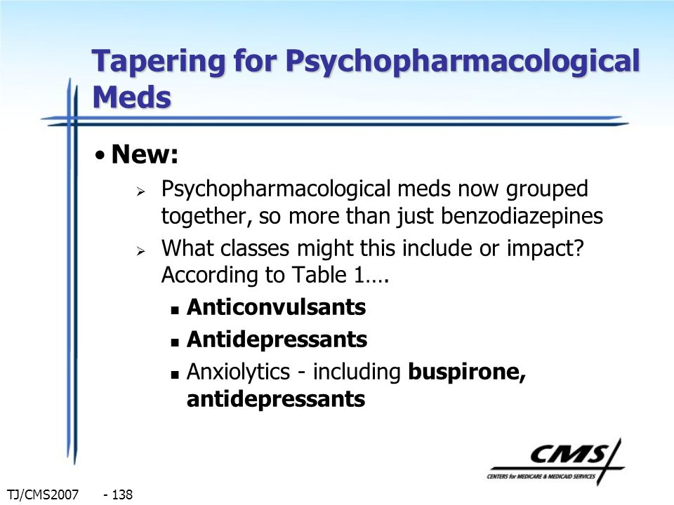 TJ/CMS2007 - 138 Tapering for Psychopharmacological Meds New: Psychopharmacological meds now grouped together, so more than just benzodiazepines What