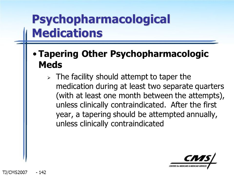 TJ/CMS2007 - 142 Psychopharmacological Medications Tapering Other Psychopharmacologic Meds The facility should attempt to taper the medication during