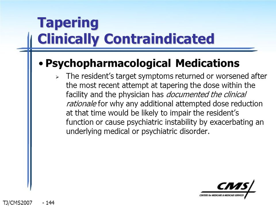 TJ/CMS2007 - 144 Tapering Clinically Contraindicated Psychopharmacological Medications The residents target symptoms returned or worsened after the mo