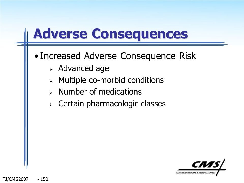 TJ/CMS2007 - 150 Adverse Consequences Increased Adverse Consequence Risk Advanced age Multiple co-morbid conditions Number of medications Certain phar