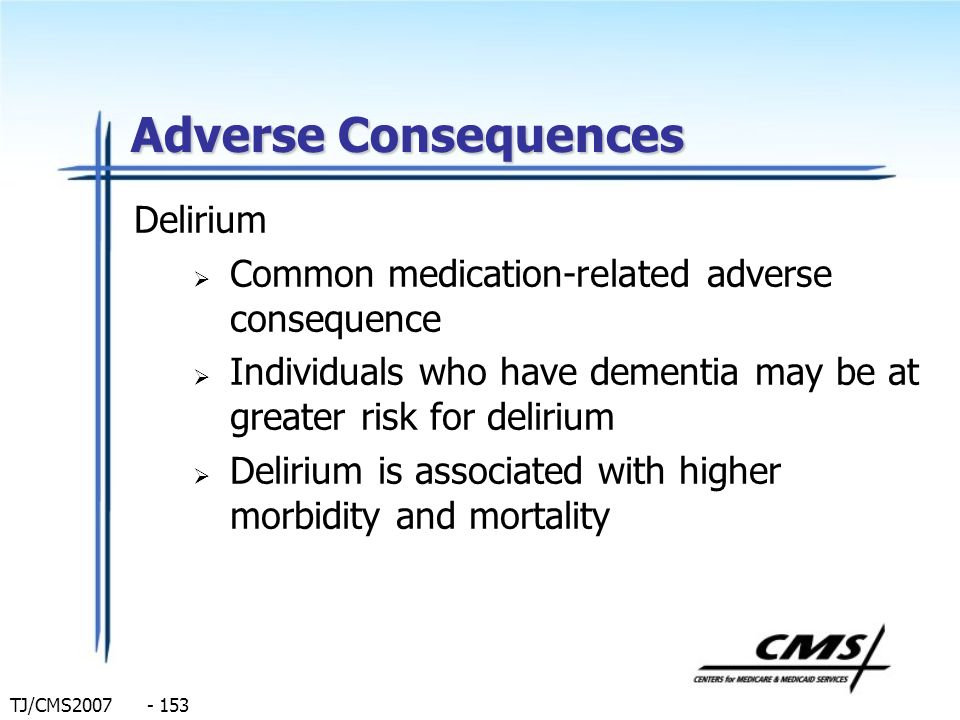 TJ/CMS2007 - 153 Adverse Consequences Delirium Common medication-related adverse consequence Individuals who have dementia may be at greater risk for