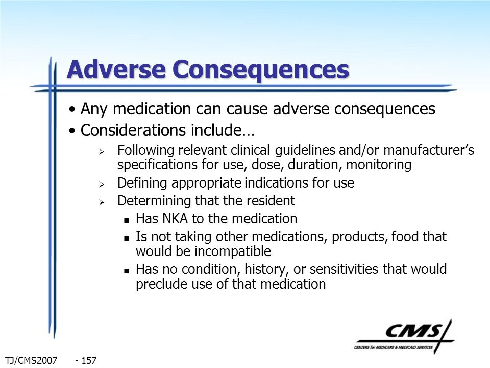 TJ/CMS2007 - 157 Adverse Consequences Any medication can cause adverse consequences Considerations include… Following relevant clinical guidelines and